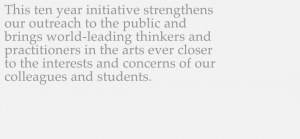 The ten year initiative strengthens our outreach to the public and brings world leading thinkers and practioners in the arts ever closer to the interests and concerns of our colleagues and students.