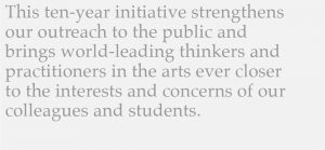 This ten-year initiative strengthens our outreach to the public and brings world-leading thinkers and practitioners in the arts evet closer to the interests and concerns of our colleagues and students.